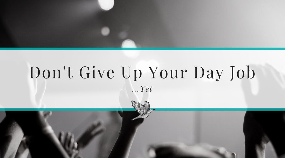 Don't Give Up Your Day Job… Yet